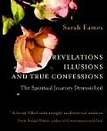 Revelations, Illusions, and True Confessions: The Spiritual Journey Demystified