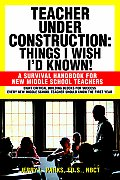 Teacher Under Construction Things I Wish Id Known A Survival Handbook for New Middle School Teachers
