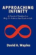 Approaching Infinity: A Practical Workbook to Help Us Achieve Our Goals in Life