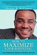 How to Maximize Your Potential: Your Roadmap to Success in Business and Life