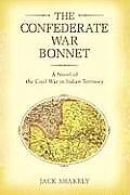 The Confederate War Bonnet: A Novel of the Civil War in Indian Territory