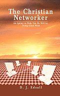 The Christian Networker: An Igniter to Help You Do Well by Doing Good Work