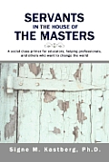 Servants in the House of the Masters: A Social Class Primer for Educators, Helping Professionals, and Others Who Want to Change the World