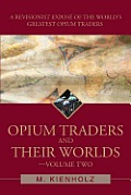 Opium Traders and Their Worlds: A Revisionist Expose of the World's Greatest Opium Traders
