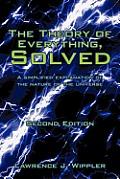 The Theory of Everything, Solved: A Simplified Explanation of the Nature of the Universe