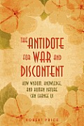 The Antidote for War and Discontent: How Wisdom, Knowledge, and Human Nature Can Change Us