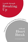 A Guide through Breaking up without Heartbreak: Using the Laws of Nature to Learn How to Let Go with Love