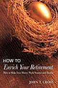 How to Enrich Your Retirement: How to Make Your Money Work Smarter and Harder