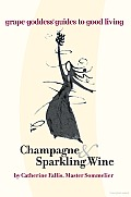 Champagne & Sparkling Wine: Grape Goddess Guides to Good Living