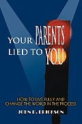 Your Parents Lied to You: How to Live Fully and Change the World in the Process