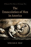 The Emasculation of Men in America: 50 Reasons Why Males Are No Longer Men