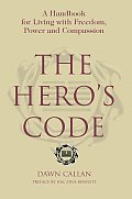 The Hero's Code: A Handbook for Living with Freedom, Power and Compassion
