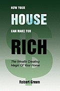 How Your House Can Make You Rich: The Wealth Creating Magic of Your Home