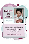 Parent to Child the Guide: How to Create a Comprehensive and Meaningful Journal to Prepare Your Child for Life