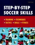 Step-By-Step Soccer Skills: Training Techniques Tactics Skills Fitness