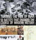 Turning the Tide of War 50 Battles That Changed the Course of Modern History