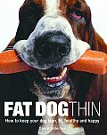 Fat Dog Thin: How to Keep Your Dog Lean, Fit, Healthy and Happy