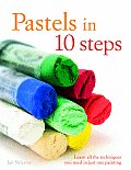 Pastels in 10 Steps Learn All the Techniques You Need in Just One Painting