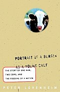 Portrait of a Burger as a Young Calf: The True Story of One Man, Two Cows, and the Feeding of a Nation