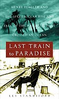 Last Train To Paradise Henry Flagler & the Spectacular Rise & Fall of the Railroad that Crossed an Ocean