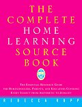 Complete Home Learning Source Book The Essential Resource Guide for Homeschoolers Parents & Educators Covering Every Subject from Arithmetic