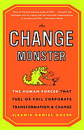Change Monster The Human Forces That Fuel or Foil Corporate Transformation & Change