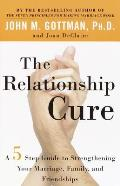 The Relationship Cure: A 5 Step Guide to Strengthening Your Marriage, Family, and Friendships Cover
