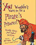 You Wouldn't Want to Be a Pirate's Prisoner!: Horrible Things You'd Rather Not K