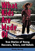What Kids Are Made of: True Stores of Young Rescuers, Rulers and Rebels