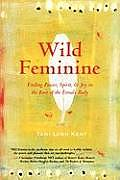 Wild Feminine: Finding Power, Spirit, &amp; Joy in the Root of the Female Body Cover