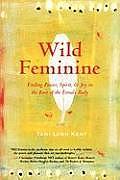 Wild Feminine Finding Power Spirit & Joy in the Root of the Female Body