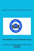 Health Care Information Technology - The Hardware and Software Focus: Critical Factors for Medical Systems Implementation