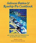 Salmon Patties & Rosehip Pie Cookbook Art Food & the Coastal Life in Halibut Cove Alaska