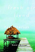 Fresh Air Fiend Travel Writings 1985 2000