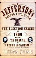 Jeffersons Second Revolution The Election Crisis of 1800 & the Triumph of Republicanism