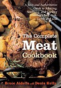 Complete Meat Cookbook A Juicy & Authoritative Guide to Selecting Seasoning & Cooking Todays Beef Pork Lamb & Veal