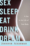Sex Sleep Eat Drink Dream A Day in the Life of Your Body