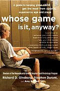 Whose Game Is It Anyway A Guide to Helping Your Child Get the Most from Sports Organized by Age & Stage