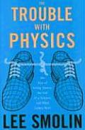Trouble with Physics The Rise of String Theory the Fall of a Science & What Comes Next