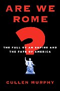Are We Rome The Fall of an Empire & the Fate of America
