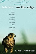 Falconer on the Edge A Man His Birds & the Vanishing Landscape of the American West