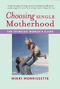 Choosing Single Motherhood The Thinking Womans Guide