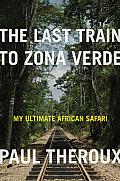 Last Train to Zona Verde My Ultimate African Safari