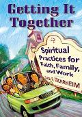 Getting It Together: Spiritual Practices for Faith, Family, and Work