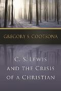 C. S. Lewis & The Crisis Of A Christian by Gregory S. Cootsona