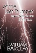 At the Last Trumpet: Jesus Christ and the End of Time (William Barclay Library)