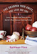 The Sharper Your Knife, the Less You Cry: Love, Laughter, and Tears at the World's Most Famous Cooking School Cover