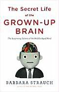 Secret Life of the Grown Up Brain The Surprising Talents of the Middle Aged Mind