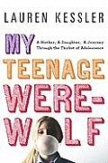 My Teenage Werewolf: A Mother, a Daughter, a Journey through the Thicket of Adolescence Cover