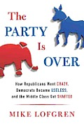 The Party Is Over: How Republicans Went Crazy, Democrats Became Useless, and the Middle Class Got Shafted Cover